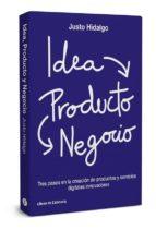 idea, producto y negocio: tres pasos en la creacion de productos y servicios digitales-justo hidalgo-9788494606267
