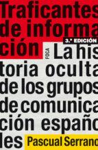traficantes de informacion: la historia oculta de los grupos de c omunicacion españoles (3ª ed.) pascual serrano 9788496797567