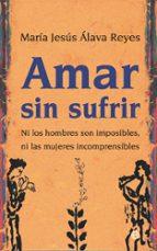 amar sin sufrir: ni los hombres son imposibles, ni las mujeres incomprensibles maria jesus alava reyes 9788497346467