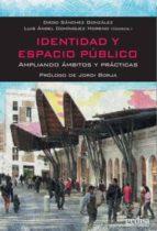 identidad y espacio publico: ampliando ambitos y practicas diego (coord.) sanchez gonzalez luis a. (coord.) dominguez moreno 9788497848367