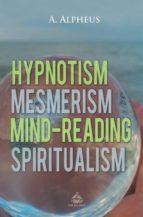 El libro de Hypnotism, mesmerism, mind-reading and spiritualism autor A. ALPHEUS PDF!