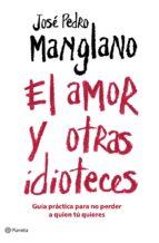 el amor y otrasa idioteces: guia basica para no perder a quien tu quieres-jose pedro manglano-9788408075677