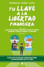 tu llave a la libertad financiera: todo lo que necesitas saber para alcanzar la libertad financiera esmeralda gomez lopez 9788416928477