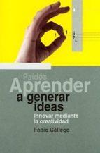 aprender a generar ideas: innovar mediante la creatividad-fabio gallego-9788449310577