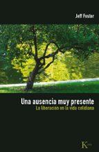 una ausencia muy presente: la liberacion en la vida cotidiana-jeff foster-9788472457577