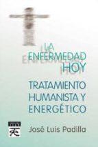 la enfermedad hoy: tatamiento humanista y energetico-jose luis padilla corral-9788483529577