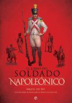 el libro del soldado napoleonico: la historia, armas y uniformes de los ejercitos de napoleon miguel del rey 9788490609477
