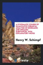 El libro de A systematic course of qualitative chemical analysis of inorganic and organic substances, with explanatory notes autor HENRY W. SCHIMPF DOC!