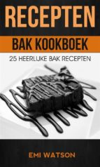 recepten: bak kookboek: 25 heerlijke bak recepten (ebook) 9781547500987