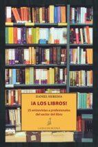 !a los libros!: 25 entrevistas a profesionales del sector del libro-daniel heredia-9788416210787