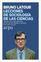 lecciones de sociologia de las ciencias: introduccion al pensamiento de uno de los grandes sociologos de nuestro tiempo bruno latour 9788416601387