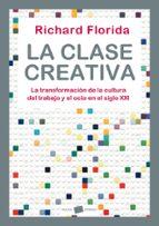 la clase creativa: la transformacion de la cultura, del trabajo y el ocio en el siglo xxi-richard florida-9788449323287