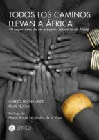 todos los caminos llevan a africa: 40 impulsoras de un proyecto solidario en africa-pilar tejera-loreto hernandez-9788460660187