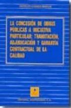 la concesion de obras publicas a iniciativa particular: tramitaci on, adjudicacion y garantia contractual de la calidad ana belen casares marcos 9788471114587
