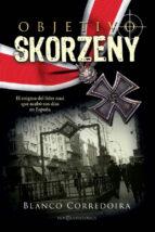 objetivo skorzeny: el enigma del lider nazi que acabo sus dias en españa-blanco corredoira-9788490609187