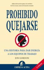 El libro de Prohibido quejarse: una historia para dar energia a los equipos d e trabajo autor JOHN GORDON EPUB!