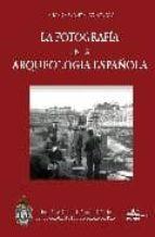 la fotografia en la arqueologia española (1860/1960). 100 años de discurso arqueologico a traves de la imagen susana gonzalez reyero 9788495983787