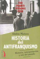 historia del antifranquismo: historia, interpretacion y uso del p asado abdon mateos 9788496495487