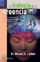la biologia de la creencia: la liberacion del poder de la conciencia, la materia y los milagros-bruce h. lipton-9788496665187