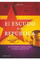 el escudo de la republica: el oro de españa, la apuesta sovietica y los hechos de mayo de 1937 angel viñas 9788498920987