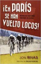 ¡en paris se han vuelto locos!: historias del tuor y otros territ orios del ciclismo-jon rivas-9788415242697