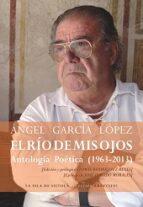 el rio de mis ojos antologia poetica (1963 2013) angel garcia lopez 9788415593997