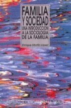 familia y sociedad: una introduccion a la sociologia de la famili a enrique martin lopez 9788432132797