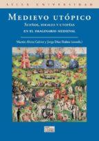 medievo utopico: sueños, ideales y utopias en el imaginario medie val 9788477374497