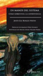 en manos del sistema: como sobrevivir a la supervivencia-jesus gil-roales nieto-9788490857397
