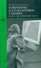subjetividad, cultura material y genero: dialogos con la historio grafia italiana pilar perez fuentes hernandez 9788498882797