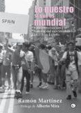 LO NUESTRO SI QUE ES MUNDIAL: UNA INTRODUCCION ALA HISTORIA DEL MOVIMIENTO LGTB EN ESPAÑA - 9788417319007 - RAMON MARTINEZ