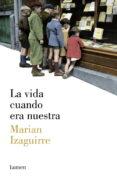 LA VIDA CUANDO ERA NUESTRA - 9788426421807 - MARIAN IZAGUIRRE