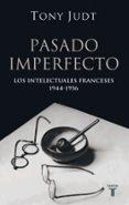 PASADO IMPERFECTO. LOS INTELECTUALES FRANCESES 1944-1956 - 9788430606207 - TONY JUDT
