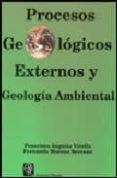 PROCESOS GEOLOGICOS EXTERNOS Y GEOLOGIA AMBIENTAL - 9788472070707 - FRANCISCO ANGUITA VIRELLA