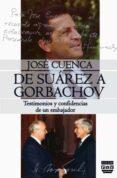 DE SUAREZ A GORBACHOV. TESTIMONIOS Y CONFIDENCIAS DE UN EMBAJADOR - 9788416032617 - JOSE CUENCA