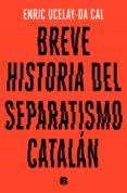 BREVE HISTORIA DEL SEPARATISMO CATALAN - 9788466665117 - ENRIC UCELAY-DA CAL