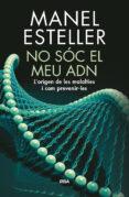 NO SOC EL MEU ADN: L ORIGEN DE LES MALALTIES I COM PREVENIR-LES - 9788482648217 - MANEL ESTELLER