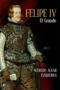FELIPE IV: EL GRANDE - 9788491642817 - ALFREDO ALVAR EZQUERRA
