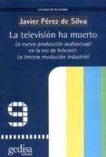 LA TELEVISION HA MUERTO: LA NUEVA PRODUCCION AUDIOVISUAL EN LA ER A DE INTERNET; LA TERCERA REVOLUCION INDUSTRIAL - 9788474328127 - JAVIER PEREZ DE SILVA
