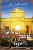 UNA HISTORIA DE MADRID EN 50 LUGARES - 9788494381027 - JAVIER MARTIN GARCIA