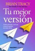 TU MEJOR VERSION: COMO PENSAR Y ACTUAR COMO LA GENTE DE MAS EXITO - 9788494686627 - BRIAN TRACY