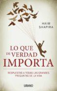 (PE) LO QUE DE VERDAD IMPORTA: RESPUESTAS A TODAS LAS GRANDES PREGUNTAS DE LA VIDA - 9788479532437 - HAIM SHAPIRA