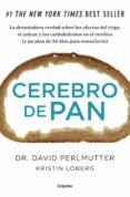 CEREBRO DE PAN: LA VERDAD SOBRE LOS ASESINOS SILENCIOSOS DEL CE- REBRO: EL TRIGO, EL AZUCAR Y LOS CARBOHIDRATOS - 9788425352447 - DAVID PERLMUTTER