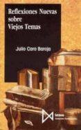 REFLEXIONES NUEVAS SOBRE VIEJOS TEMAS - 9788470902147 - JULIO CARO BAROJA