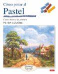 COMO PINTAR PAISAJES AL PASTEL: CURSO BASICO DE PINTURA - 9788496550247 - PETER COOMBS