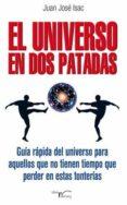 EL UNIVERSO EN DOS PATADAS: GUIA RAPIDA DEL UNIVERSO PARA AQUELLO S QUE NO TIENEN TIEMPO QUE PERDER EN ESTAS TONTERIAS - 9788499495347 - JUAN JOSE ISAC