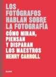 los fotografos hablan sobre la fotografia: como miran, piensan y disparan los maestros-henry carroll-9788417254957