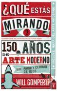 ¿QUE ESTAS MIRANDO?: 150 AÑOS DE ARTE MODERNO EN UN ABRIR Y CERRA R DE OJOS - 9788430601257 - WILL GOMPERTZ