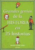 GRANDES GENIOS DE LA HISTORIA EN 25 HISTORIAS - 9788490434857 - JAVIER ALONSO LOPEZ