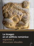 LA IMAGEN EN EL EDIFICIO ROMÁNICO: ESPACIOS Y DISCURSOS VISUALES - 9788415072867 - VARIOS AUTORES